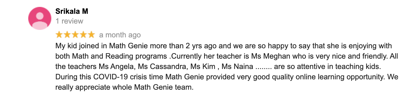 My kid joined in Math Genie more than 2 yrs ago and we are so happy to say that she is enjoying with both Math and Reading programs .Currently her teacher is Ms Meghan who is very nice and friendly. All the teachers Ms Angela, Ms Cassandra, Ms Kim , Ms Naina ........ are so attentive in teaching kids. During this COVID-19 crisis time Math Genie provided very good quality online learning opportunity. We really appreciate whole Math Genie team.