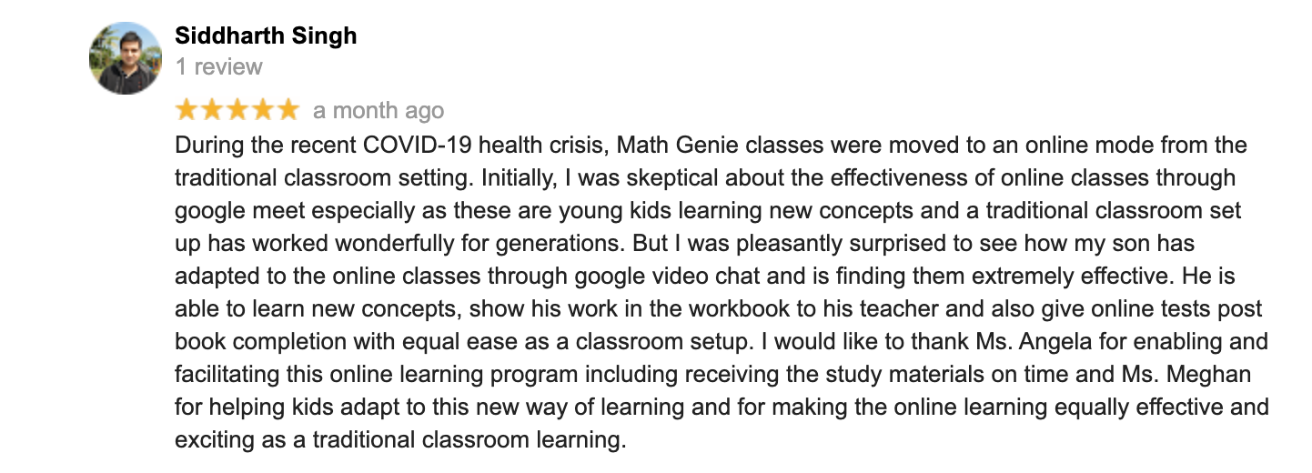 During the recent COVID-19 health crisis, Math Genie classes were moved to an online mode from the traditional classroom setting. Initially, I was skeptical about the effectiveness of online classes through google meet especially as these are young kids learning new concepts and a traditional classroom set up has worked wonderfully for generations. But I was pleasantly surprised to see how my son has adapted to the online classes through google video chat and is finding them extremely effective. He is able to learn new concepts, show his work in the workbook to his teacher and also give online tests post book completion with equal ease as a classroom setup. I would like to thank Ms. Angela for enabling and facilitating this online learning program including receiving the study materials on time and Ms. Meghan for helping kids adapt to this new way of learning and for making the online learning equally effective and exciting as a traditional classroom learning.